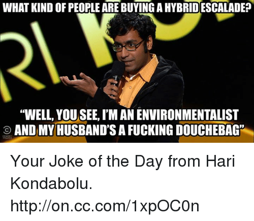 """joke of the day: WHAT KIND OF PEOPLE ARE BUYING AHYBRIDESCALADE?  """"WELL, YOUSEE, I'M AN ENVIRONMENTALIST  O AND MY HUSBAND'S A FUCKING DOUCHEBAG"""" Your Joke of the Day from Hari Kondabolu. http://on.cc.com/1xpOC0n"""