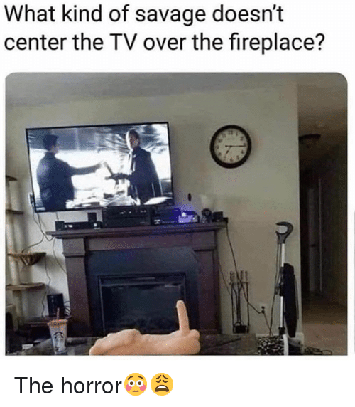 the horror: What kind of savage doesn't  center the TV over the fireplace? The horror😳😩