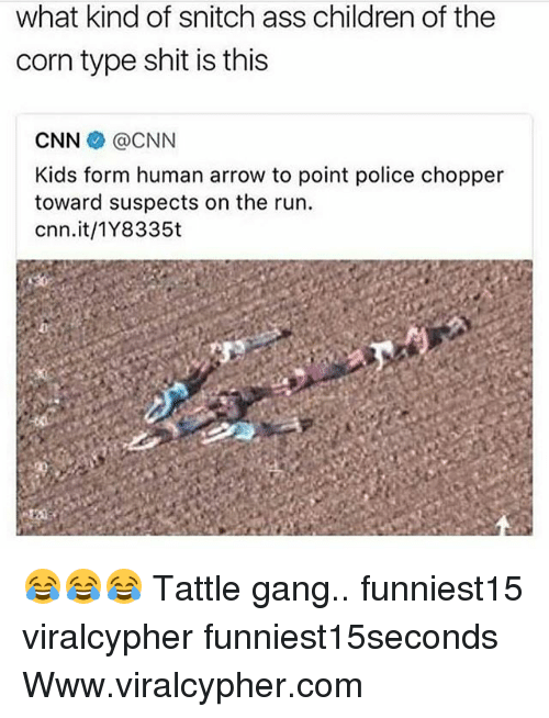 Ass, Children, and cnn.com: what kind of snitch ass children of the  corn type shit is this  CNN伞@CNN  Kids form human arrow to point police chopper  toward suspects on the run.  cnn.it/1Y8335t 😂😂😂 Tattle gang.. funniest15 viralcypher funniest15seconds Www.viralcypher.com