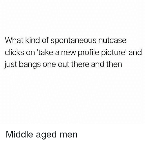 Click, Girl Memes, and Banging: What kind of spontaneous nutcase  clicks on take a new profile picture and  just bangs one out there and then Middle aged men