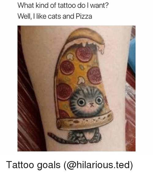 Cats, Funny, and Goals: What kind of tattoo do I want?  Well, I like cats and Pizza Tattoo goals (@hilarious.ted)