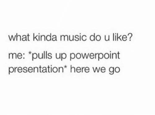 "Powerpoint: what kinda music do u like?  me: ""pulls up powerpoint  presentation* here we go"