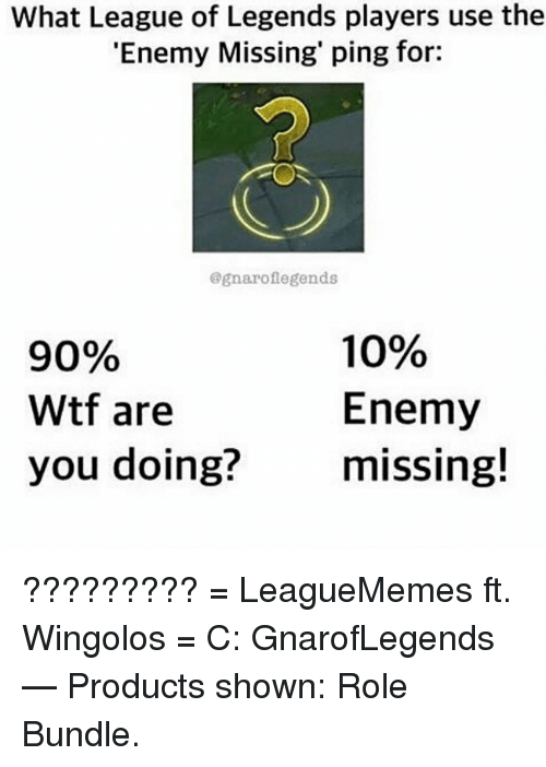 League of Legends, Memes, and Wtf: What League of Legends players use the  'Enemy Missing' ping for:  @gnaroflegends  90%  Wtf are  you doing?missing!  10%  Enemy ?????????  = LeagueMemes ft. Wingolos =  C: GnarofLegends   — Products shown: Role Bundle.