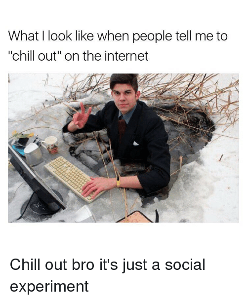 """Chill, Black Twitter, and The Internet: What look like when people tell me to  """"chill out"""" on the internet Chill out bro it's just a social experiment"""