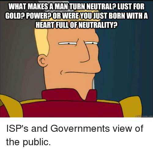 Lustly: WHAT MAKES A MANITURN NEUTRALP LUST FOR  GOLDP POWERPOR WEREYOUJUST BORN WITH A  HEARTFULL OF NEUTRALITY?  quid  uickememe.com ISP's and Governments view of the public.