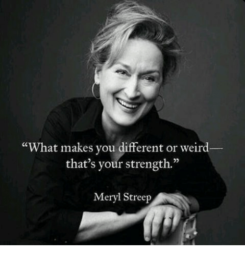 """Memes, Weird, and Meryl Streep: """"What makes you different or weird  that's your strength.""""  Meryl Streep"""