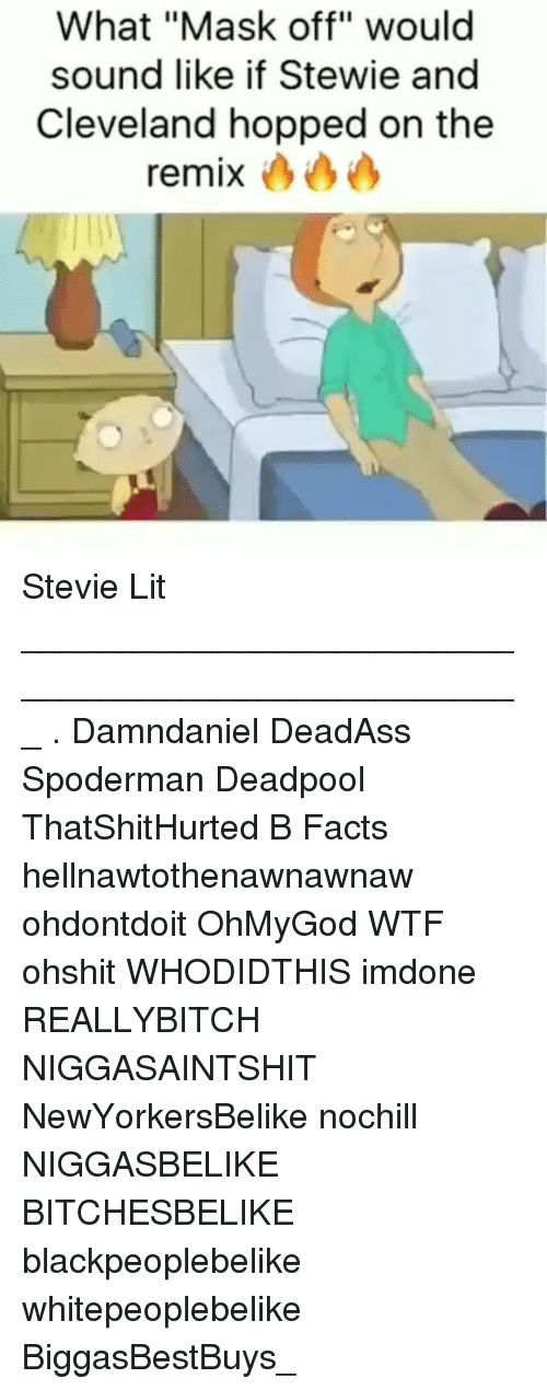 "Stewie: What ""Mask off"" would  sound like if Stewie and  Cleveland hopped on the  remix Stevie Lit ___________________________________________________ . Damndaniel DeadAss Spoderman Deadpool ThatShitHurted B Facts hellnawtothenawnawnaw ohdontdoit OhMyGod WTF ohshit WHODIDTHIS imdone REALLYBITCH NIGGASAINTSHIT NewYorkersBelike nochill NIGGASBELIKE BITCHESBELIKE blackpeoplebelike whitepeoplebelike BiggasBestBuys_"