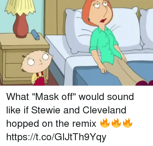 "Stewie: What ""Mask off"" would sound like if Stewie and Cleveland hopped on the remix 🔥🔥🔥 https://t.co/GIJtTh9Yqy"