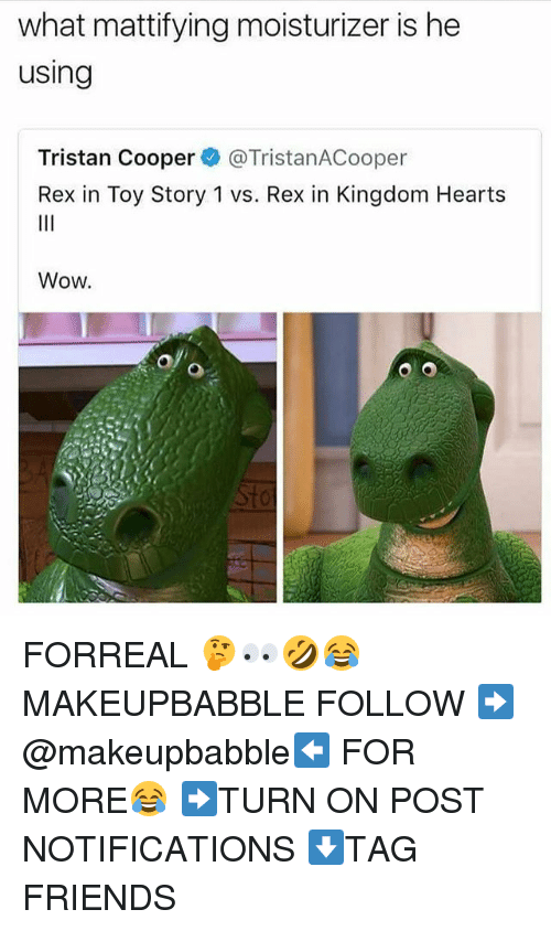 Coopers: what mattifying moisturizer is he  using  Tristan Cooper@TristanACooper  Rex in Toy Story 1 vs. Rex in Kingdom Hearts  Wow.  to FORREAL 🤔👀🤣😂 MAKEUPBABBLE FOLLOW ➡@makeupbabble⬅ FOR MORE😂 ➡️TURN ON POST NOTIFICATIONS ⬇TAG FRIENDS
