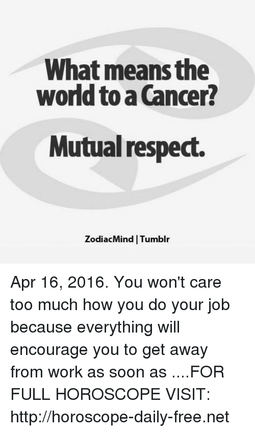 Cancer: What means the  world to a Cancer?  Mutual respect.  ZodiacMind   Tumblır Apr 16, 2016. You won't care too much how you do your job because everything will encourage you to get away from work as soon as   ....FOR FULL HOROSCOPE VISIT: http://horoscope-daily-free.net