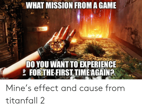 titanfall: WHAT MISSION FROM A GAME  D0 YOU WANT TO EXPERIENCE  FORTHEFIRSTTIMEAGAIN?  ' Mine's effect and cause from titanfall 2