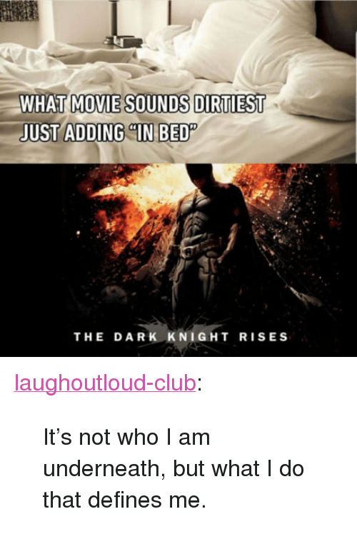"dark knight rises: WHAT MOVIE SOUNDS DIRTIEST  JUST ADDING ""IN BED  THE DARK KNIGHT RISES <p><a href=""http://laughoutloud-club.tumblr.com/post/162575394169/its-not-who-i-am-underneath-but-what-i-do-that"" class=""tumblr_blog"">laughoutloud-club</a>:</p>  <blockquote><p>It's not who I am underneath, but what I do that defines me.</p></blockquote>"