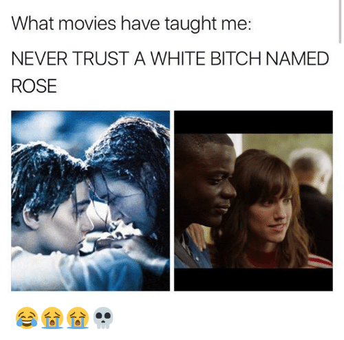White Bitch: What movies have taught me:  NEVER TRUST A WHITE BITCH NAMED  ROSE 😂😭😭💀