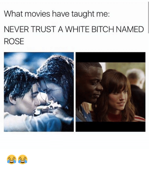 White Bitch: What movies have taught me:  NEVER TRUST A WHITE BITCH NAMED  ROSE 😂😂