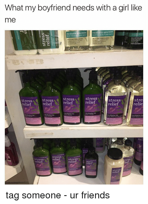 Memes, Tag Someone, and Boyfriend: What my boyfriend needs with a girl like  me  eucalyptus spearmint  BODY FOAM aramint  eucalyptus  stress  stress  Stress  relief  relief  Stress  Stre  stress  relief  relie  relief  relief  Rucalyptus tea  RACalyptus tea  Stress  relief  Stress  Stress  ress  relief  relief  Stress  relief  stress tag someone - ur friends