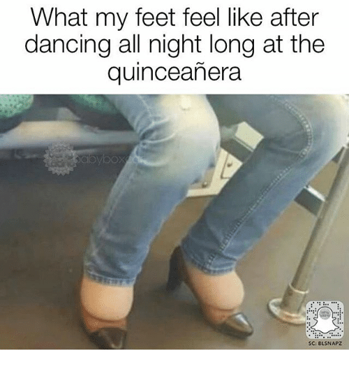 Quinceanera: What my feet feel like after  dancing all night long at the  quinceanera  SC: BLSNAPZ