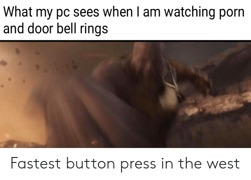 Button Press: What my pc sees when I am watching porn  and door bell rings Fastest button press in the west
