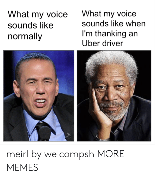 thanking: What my voice  sounds like  normally  What my voice  sounds like when  I'm thanking an  Uber driver meirl by welcompsh MORE MEMES