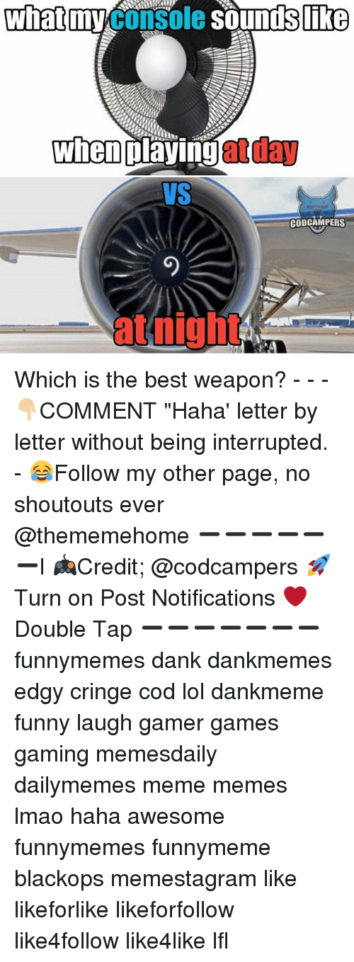 """lfl: what  myconsole soundsl  like  when  at day  playing  VS  CODCAMPERS  at night Which is the best weapon? - - -👇🏼COMMENT """"Haha' letter by letter without being interrupted. - 😂Follow my other page, no shoutouts ever @thememehome ➖➖➖➖➖➖l 🎮Credit; @codcampers 🚀Turn on Post Notifications ❤️Double Tap ➖➖➖➖➖➖➖ funnymemes dank dankmemes edgy cringe cod lol dankmeme funny laugh gamer games gaming memesdaily dailymemes meme memes lmao haha awesome funnymemes funnymeme blackops memestagram like likeforlike likeforfollow like4follow like4like lfl"""