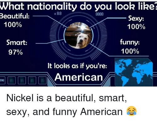 Memes, Sexy, and And Funny: What nationality do you look like?  x 88  8888  Beautiful:  Sexy:  100%  100%  funny:  Smart:  100%  97%  It looks as if you're:  American  ENU Nickel is a beautiful, smart, sexy, and funny American 😂