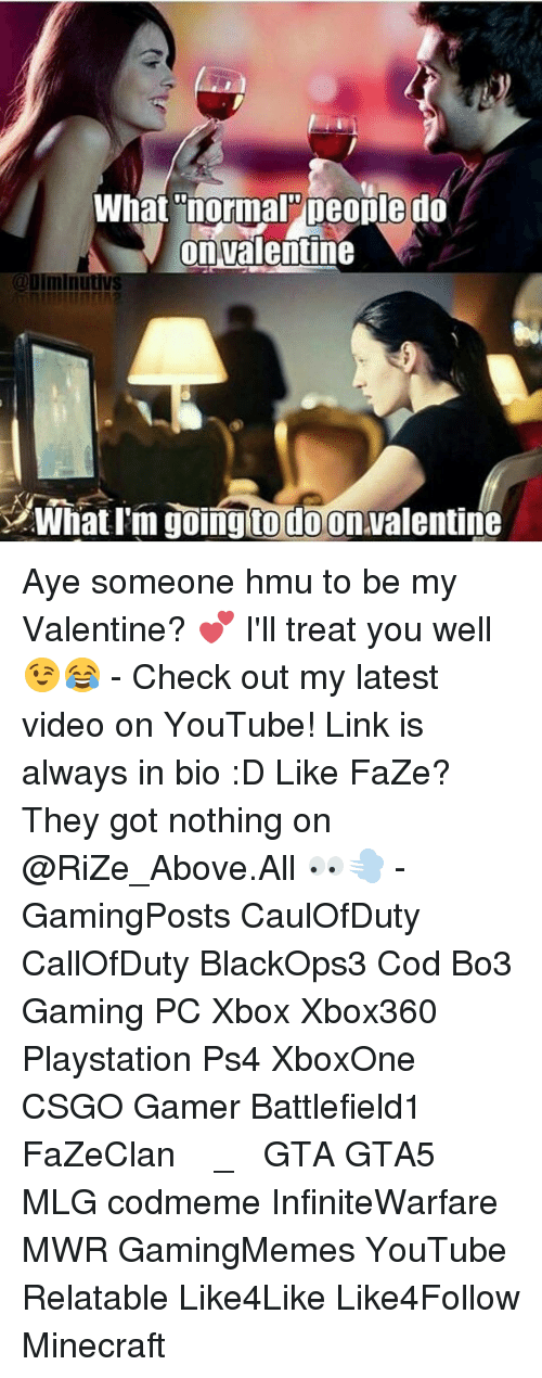Memes, 🤖, and Hmu: What normal people do  on Valentine  @DIminutivS  What I'm going to do on Valentine Aye someone hmu to be my Valentine? 💕 I'll treat you well 😉😂 - Check out my latest video on YouTube! Link is always in bio :D Like FaZe? They got nothing on @RiZe_Above.All 👀💨 - GamingPosts CaulOfDuty CallOfDuty BlackOps3 Cod Bo3 Gaming PC Xbox Xbox360 Playstation Ps4 XboxOne CSGO Gamer Battlefield1 FaZeClan بوس_ستيشن GTA GTA5 MLG codmeme InfiniteWarfare MWR GamingMemes YouTube Relatable Like4Like Like4Follow Minecraft
