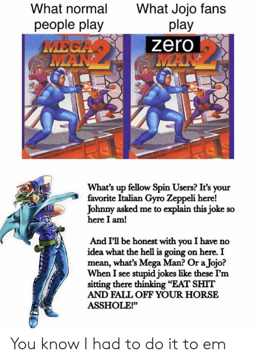 """What The Hell Is Going On Here: What normal  people play  What Jojo fans  play  zero  What's up fellow Spin Users? It's your  favorite Italian Gyro Zeppeli here!  Johnny asked me to explain this joke so  here I am!  And I'l be honest with you I have no  idea what the hell is going on here. I  mean, what's Mega Man? Or a Jojo?  When I see stupid jokes like these I'm  sitting there thinking """"EAT SHIT  AND FALL OFF YOUR HORSE  ASSHOLE!"""" You know I had to do it to em"""
