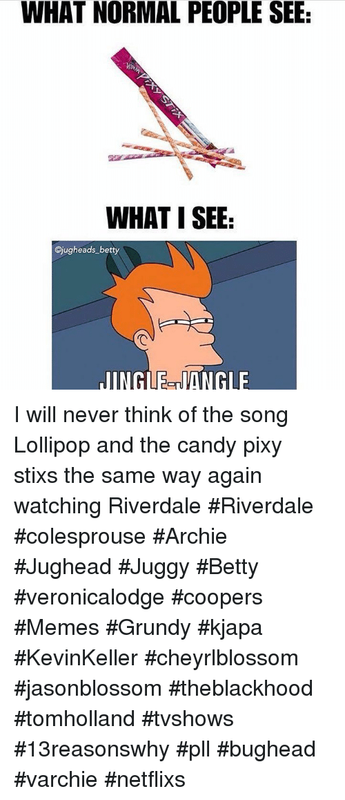 Coopers: WHAT NORMAL PEOPLE SEE  WHAT I SEE  Cjugheads betty  JINGLE-NANGLE I will never think of the song Lollipop and the candy pixy stixs the same way again watching Riverdale #Riverdale #colesprouse #Archie #Jughead #Juggy #Betty #veronicalodge #coopers #Memes #Grundy #kjapa #KevinKeller #cheyrlblossom #jasonblossom #theblackhood #tomholland #tvshows #13reasonswhy #pll #bughead #varchie #netflixs
