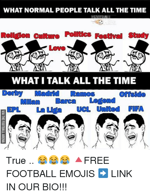 epl: WHAT NORMAL PEOPLE TALK ALL THE TIME  Roll Kon cultur Poltics Fosthmal study  NE  WHAT ITALK ALL THE TIME  Derby Madrid Rannos  Milan Banca Legend  A EPL La a UCL United FIFA True .. 😂😂😂 🔺FREE FOOTBALL EMOJIS ➡️ LINK IN OUR BIO!!!