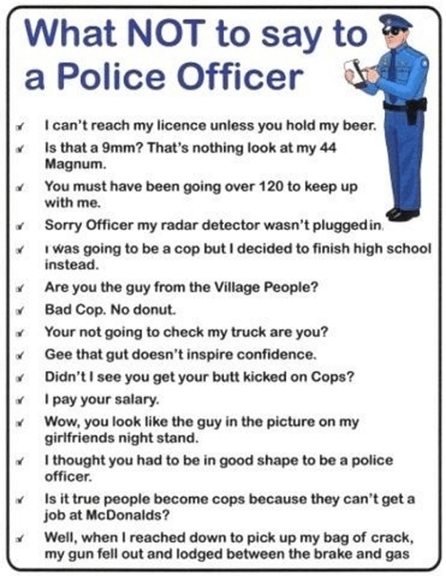 village people: What NOT to say to  a Police Officer  I can't reach my licence unless you hold my beer  Is that a 9mm? That's nothing look at my 44  Magnum  You must have been going over 120 to keep up  with me  Sorry Officer my radar detector wasn't pluggedin  Iwas going to be a cop but I decided to finish high school  instead.  Are you the guy from the Village People?  Bad Cop. No donut  Your not going to check my truck are you?  Gee that gut doesn't inspire confidence.  Didn't I see you get your butt kicked on Cops?  I pay your salary.  Wow, you look like the guy in the picture on my  girlfriends night stand.  I thought you had to be in good shape to be a police  officer.  Is it true people become cops because they can't get a  job at McDonalds?  Well, when I reached down to pick up my bag of crack,  my gun fell out and lodged between the brake and gas