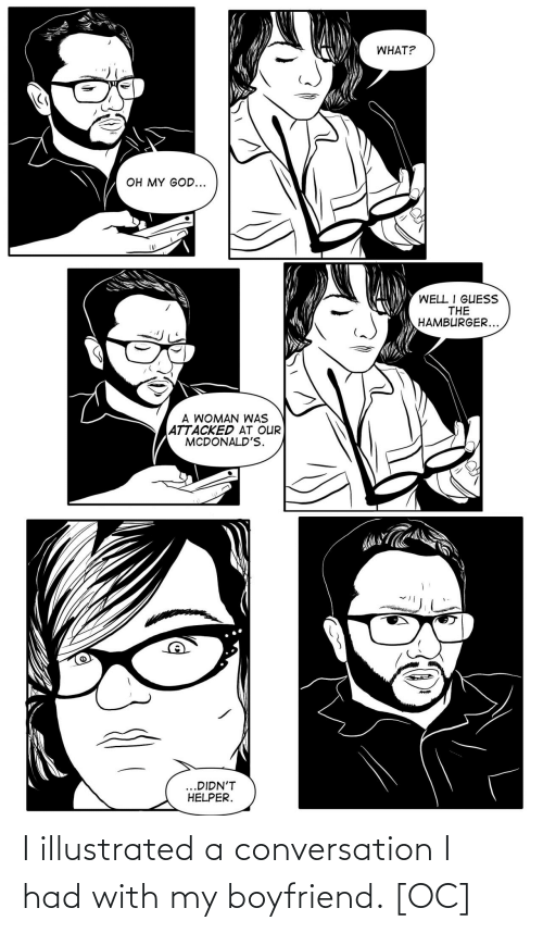 McDonalds: WHAT?  OH MY GOD...  WELL I GUESS  THE  HAMBURGER...  A WOMAN WAS  ATTACKED AT OUR  MCDONALD'S.  ...DIDN'T  HELPER.  dreamstc I illustrated a conversation I had with my boyfriend. [OC]
