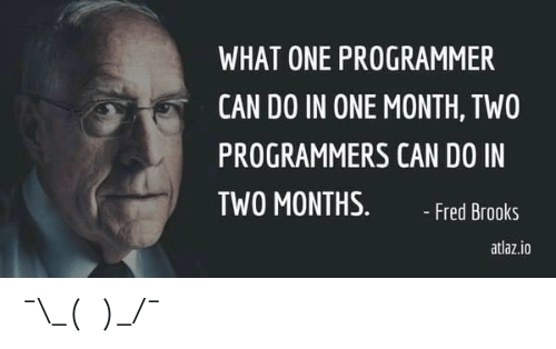 fred: WHAT ONE PROGRAMMER  CAN DO IN ONE MONTH, TWO  PROGRAMMERS CAN DO IN  TWO MONTHS.  - Fred Brooks  atlaz.io ¯\_(ツ)_/¯
