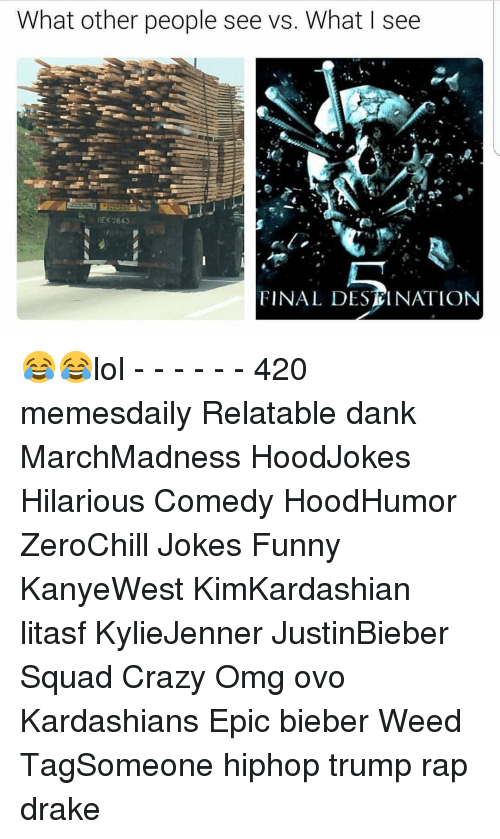 Memes, 🤖, and Weeds: What other people see vs. What I see  NEK 2843  FINAL DESTINATION 😂😂lol - - - - - - 420 memesdaily Relatable dank MarchMadness HoodJokes Hilarious Comedy HoodHumor ZeroChill Jokes Funny KanyeWest KimKardashian litasf KylieJenner JustinBieber Squad Crazy Omg ovo Kardashians Epic bieber Weed TagSomeone hiphop trump rap drake