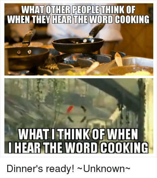 Memes, Word, and 🤖: WHAT OTHER PEOPLE THINK  OF  WHEN THEY HEARTHEWORD COOKING  WHATITHINK OF WHEN  IHEAR THE WORD COOKING Dinner's ready! ~Unknown~