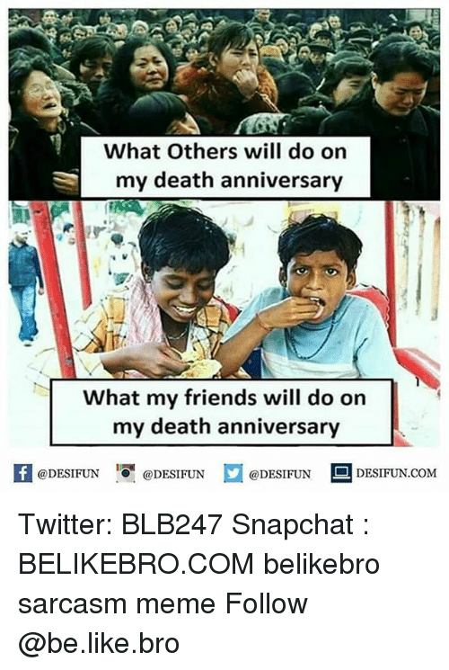 Be Like, Friends, and Meme: What Others will do on  my death anniversary  What my friends will do on  my death anniversary  困@DESIFUN igr @DESIFUN  @DESIFUN-DESIFUN.COM Twitter: BLB247 Snapchat : BELIKEBRO.COM belikebro sarcasm meme Follow @be.like.bro