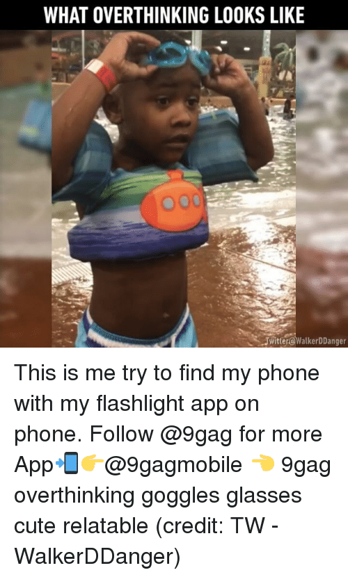 Find My Phone: WHAT OVERTHINKING LOOKS LIKE  000  SUwitterowalkerDDanger This is me try to find my phone with my flashlight app on phone. Follow @9gag for more App📲👉@9gagmobile 👈 9gag overthinking goggles glasses cute relatable (credit: TW - WalkerDDanger)