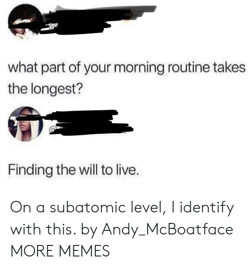 morning routine: what part of your morning routine takes  the longest?  Finding the will to live. On a subatomic level, I identify with this. by Andy_McBoatface MORE MEMES