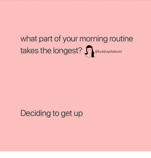morning routine: what part of your morning routine  takes the longest?  st? fuckboysfailures  Deciding to get up