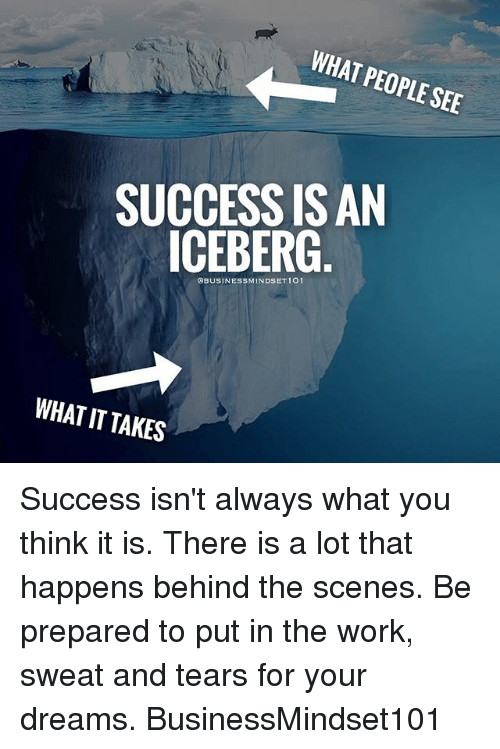 Memes, Work, and Dreams: WHAT PEOPLE SEE  SUCCESS ISAN  ICEBERG  OBUSINESSMINDSET 101  WHAT IT TAKES Success isn't always what you think it is. There is a lot that happens behind the scenes. Be prepared to put in the work, sweat and tears for your dreams. BusinessMindset101