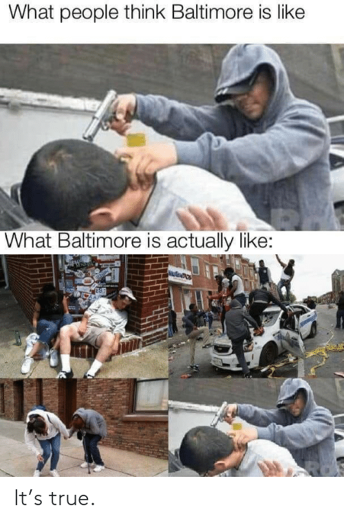 Baltimore: What people think Baltimore is like  What Baltimore is actually like: It's true.
