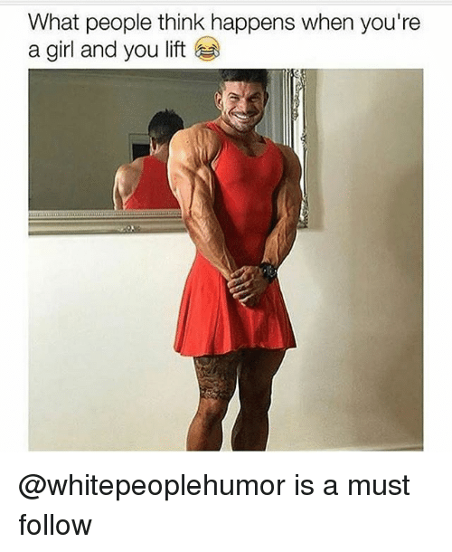 Girl, Dank Memes, and Lift: What people think happens when you're  a girl and you lift @whitepeoplehumor is a must follow