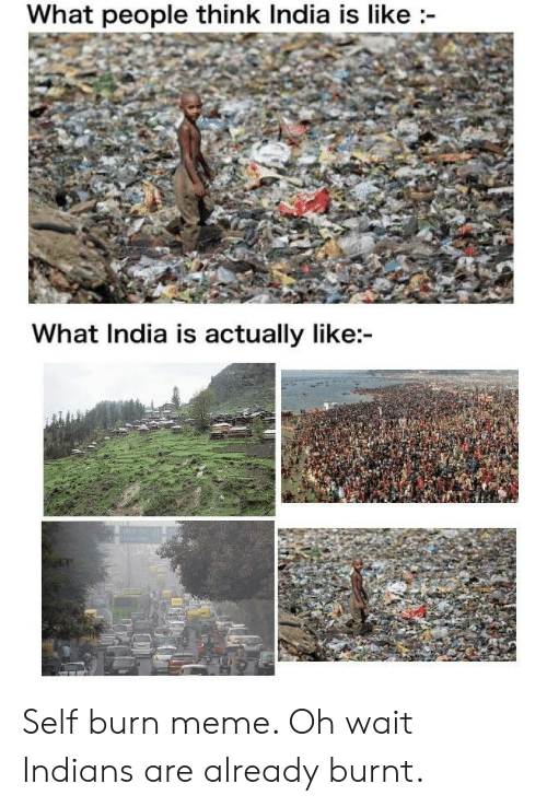 India: What people think India is like  What India is actually like: Self burn meme. Oh wait Indians are already burnt.