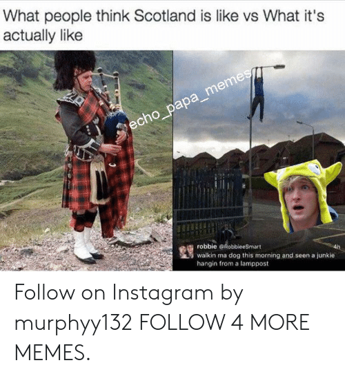 junkie: What people think Scotland is like vs What it's  actually like  echo_papa_memes  robbie RobbieeSmart  walkin ma dog this morning and seen a junkie  hangin from a lamppost Follow on Instagram by murphyy132 FOLLOW 4 MORE MEMES.