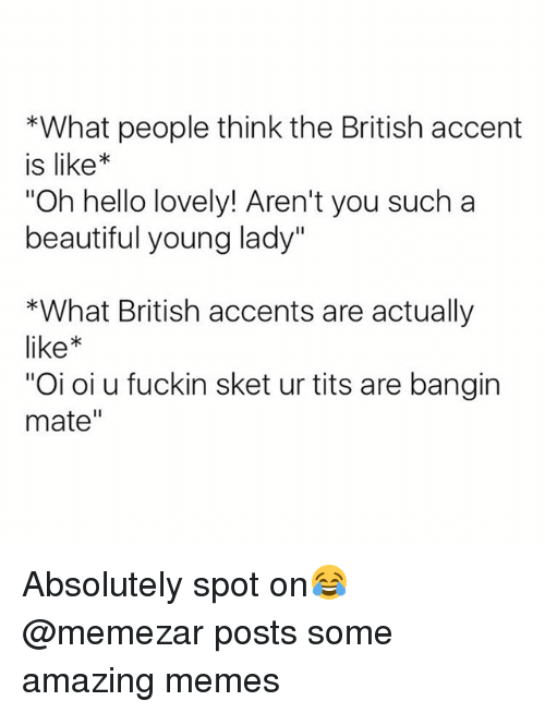 """Beautiful, Hello, and Memes: *What people think the British accent  is like*  Oh hello lovely! Aren't you such a  beautiful young lady""""  *What British accents are actually  like  """"Oi oi u fuckin sket ur tits are bangin  mate"""" Absolutely spot on😂 @memezar posts some amazing memes"""