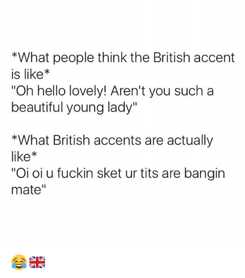 "Beautiful, Hello, and Tits: *What people think the British accent  is like*  Oh hello lovely! Aren't you such a  beautiful young lady""  *What British accents are actually  like  ""Oi oi u fuckin sket ur tits are bangin  mate"" 😂🇬🇧"