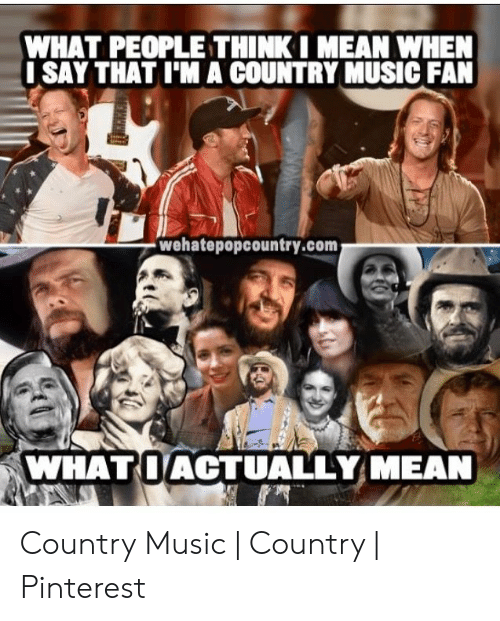 Country Music Memes: WHAT PEOPLE THINKI MEAN WHEN  ISAY THAT I'MA COUNTRY MUSIC FAN  wehatepopcountry.com  WHATOACTUALLY MEAN Country Music   Country   Pinterest