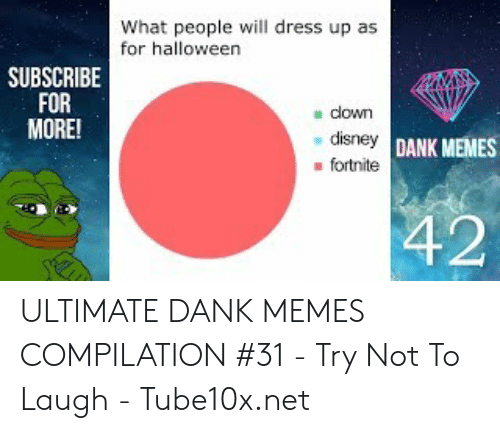 Ultimate Dank: What people will dress up as  for halloween  SUBSCRIBE  FOR  MORE!  down  disney DANK MEMES  fortnite  42 ULTIMATE DANK MEMES COMPILATION #31 - Try Not To Laugh - Tube10x.net