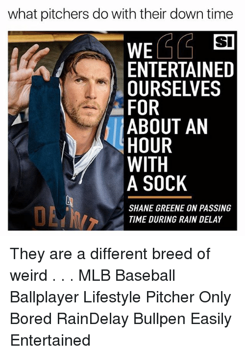 rain delay: what pitchers do with their down time  SI  ENTERTAINED  OURSELVES  FOR  ABOUT AN  HOUR  WITH  A SOCK  SHANE GREENE ON PASSING  TIME DURING RAIN DELAY They are a different breed of weird . . . MLB Baseball Ballplayer Lifestyle Pitcher Only Bored RainDelay Bullpen Easily Entertained