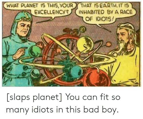 bad boy: WHAT PLANET 1S THIS, VOUR  EXCELLENCY3  THAT ISEARTH. IT IS  INHABITED By A RACE  OF IDIOTS! [slaps planet] You can fit so many idiots in this bad boy.