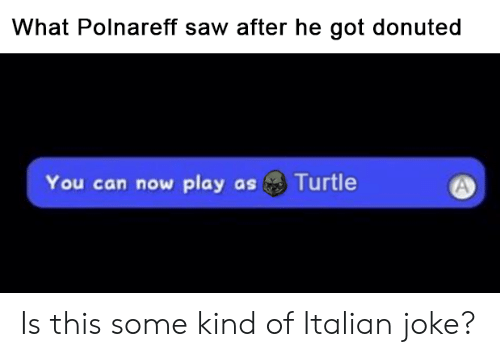 Italian Joke: What Polnareff saw after he got donuted  Turtle  You can now play as Is this some kind of Italian joke?