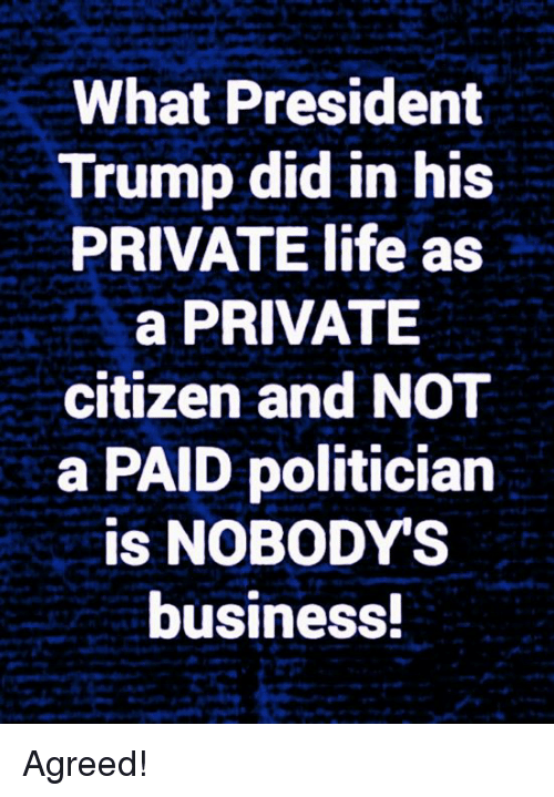 Life, Memes, and Business: What President  Trump did in his  PRIVATE life as  a PRIVATE  citizen and NOT  a PAID politician  is NOBODY'S  business Agreed!